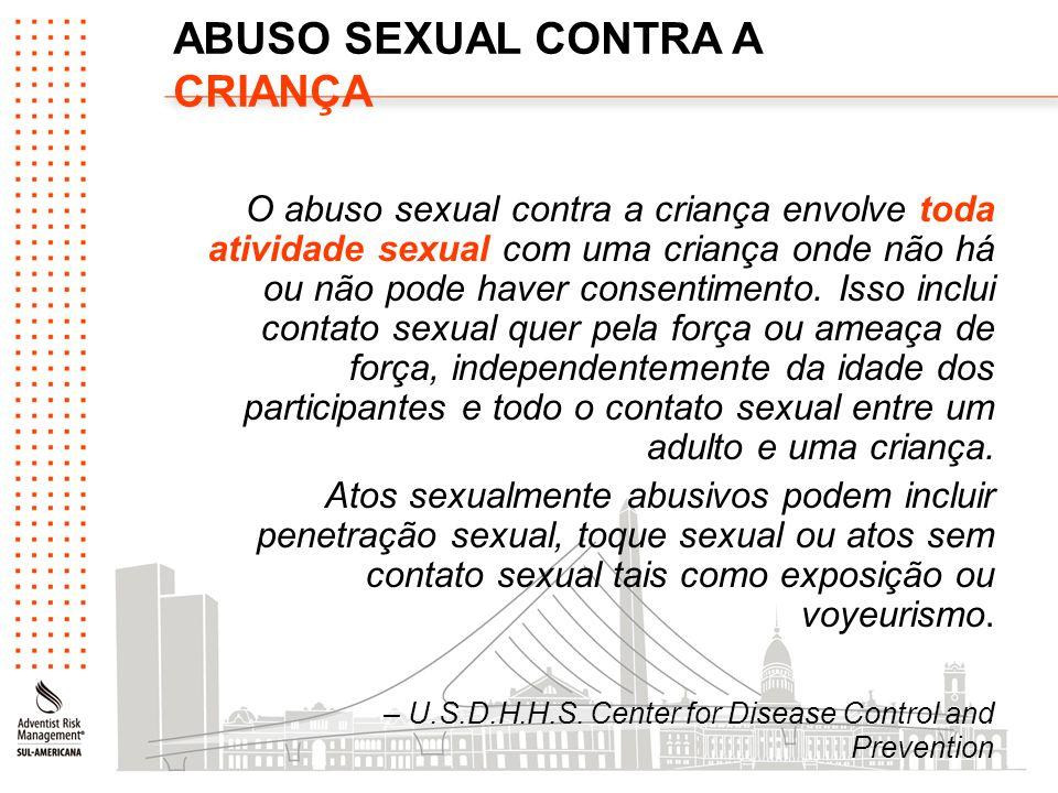ABUSO SEXUAL CONTRA A CRIANÇA O abuso sexual contra a criança envolve toda atividade sexual com uma criança onde não há ou não pode haver consentiment