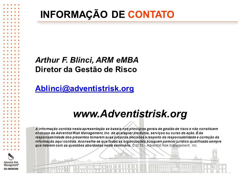 INFORMAÇÃO DE CONTATO Arthur F. Blinci, ARM eMBA Diretor da Gestão de Risco Ablinci@adventistrisk.org www.Adventistrisk.org A informação contida nesta