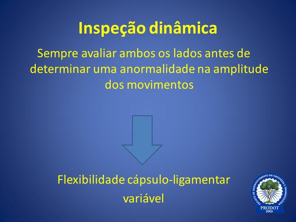 Inspeção dinâmica Sempre avaliar ambos os lados antes de determinar uma anormalidade na amplitude dos movimentos Flexibilidade cápsulo-ligamentar vari
