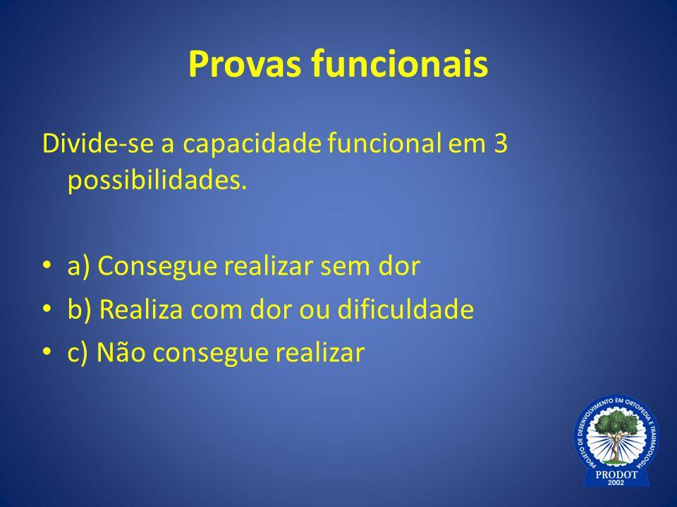 Provas funcionais Divide-se a capacidade funcional em 3 possibilidades. a) Consegue realizar sem dor b) Realiza com dor ou dificuldade c) Não consegue