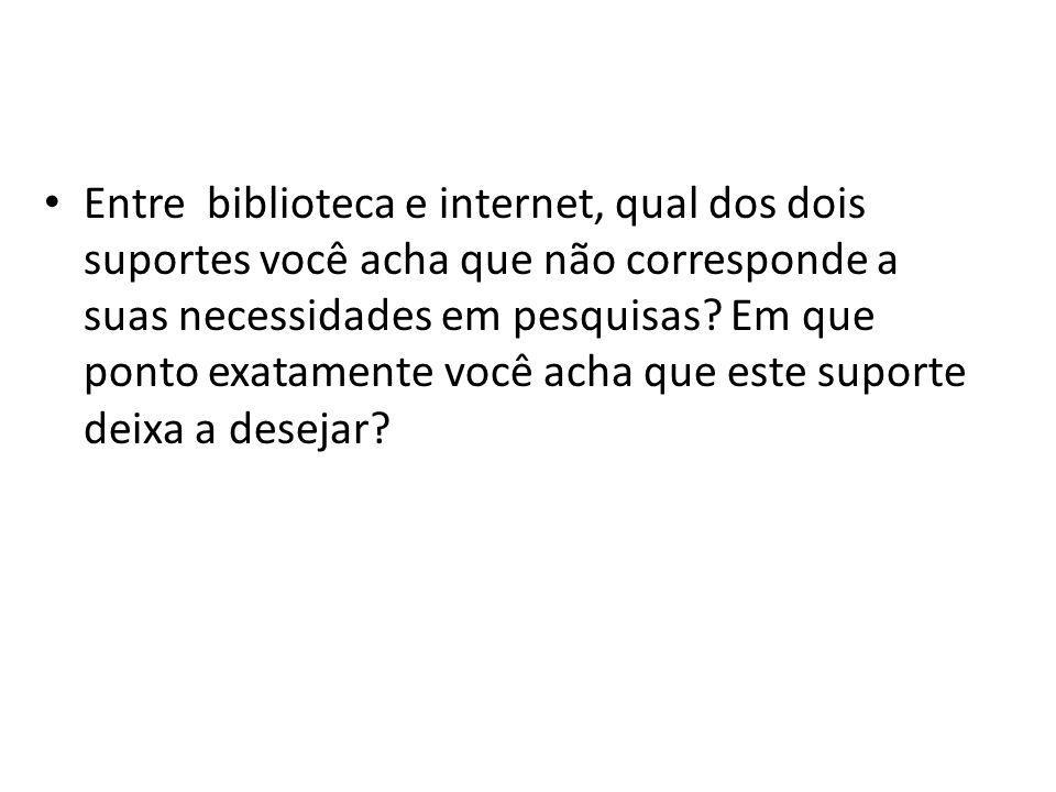 Entre biblioteca e internet, qual dos dois suportes você acha que não corresponde a suas necessidades em pesquisas? Em que ponto exatamente você acha