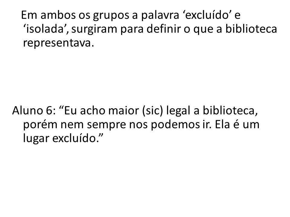 """Em ambos os grupos a palavra 'excluído' e 'isolada', surgiram para definir o que a biblioteca representava. Aluno 6: """"Eu acho maior (sic) legal a bibl"""