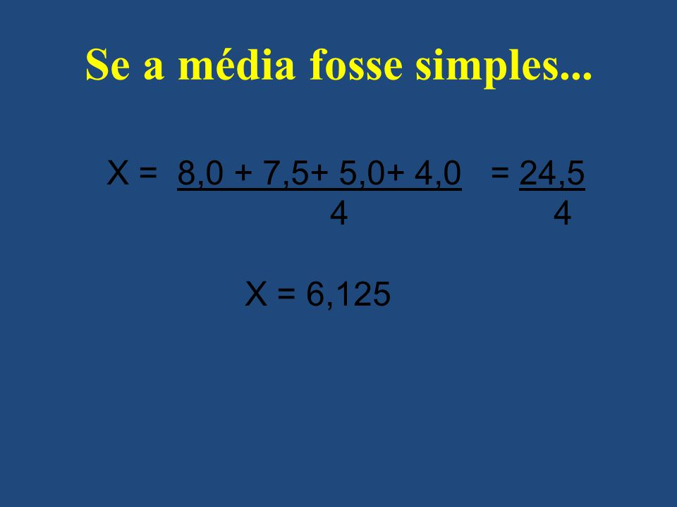 Se a média fosse simples... X = 8,0 + 7,5+ 5,0+ 4,0 = 24,5 4 4 X = 6,125