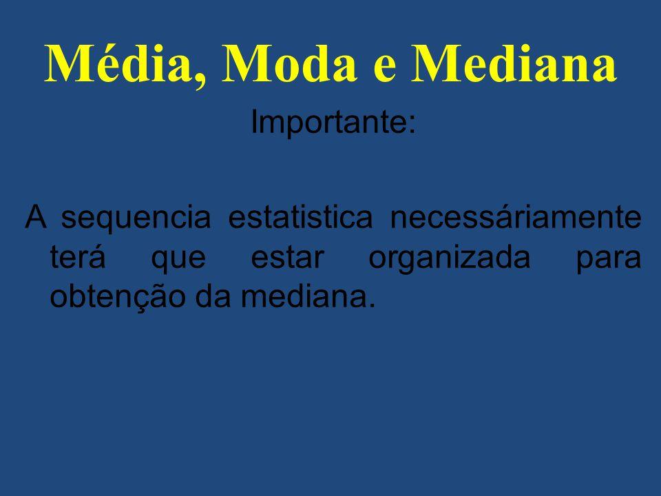 Importante: A sequencia estatistica necessáriamente terá que estar organizada para obtenção da mediana. Média, Moda e Mediana