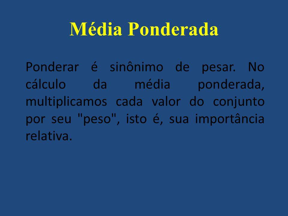 Média Ponderada Ponderar é sinônimo de pesar. No cálculo da média ponderada, multiplicamos cada valor do conjunto por seu