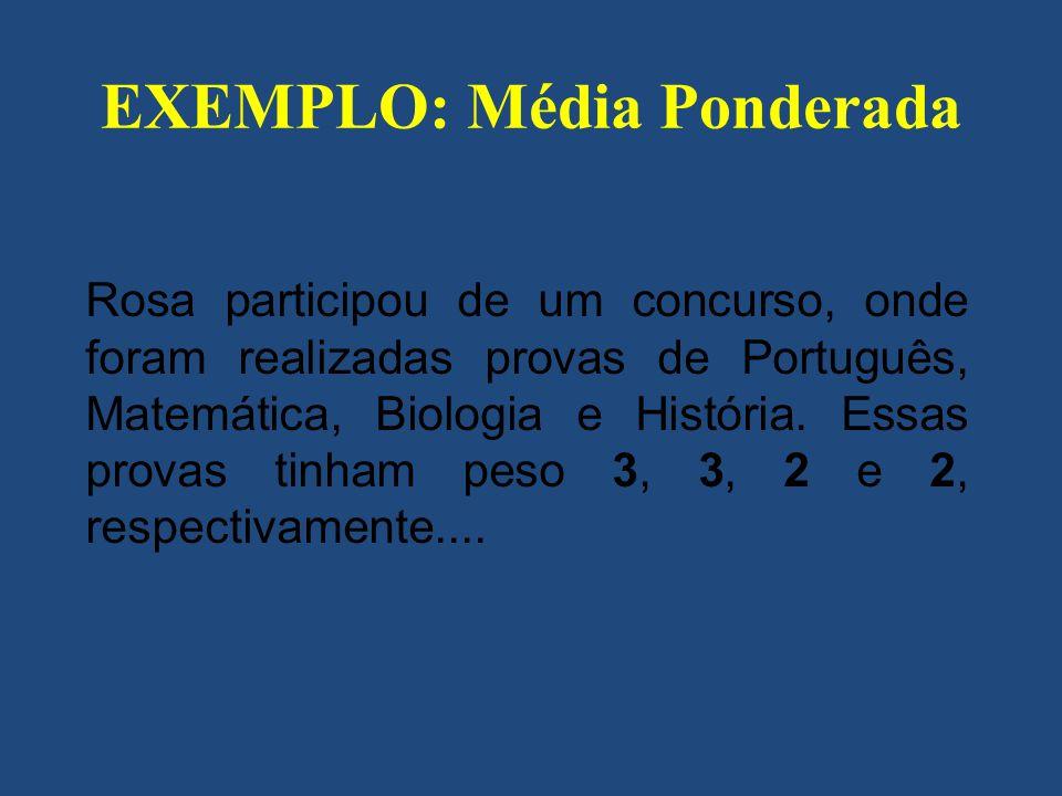 EXEMPLO: Média Ponderada Rosa participou de um concurso, onde foram realizadas provas de Português, Matemática, Biologia e História. Essas provas tinh
