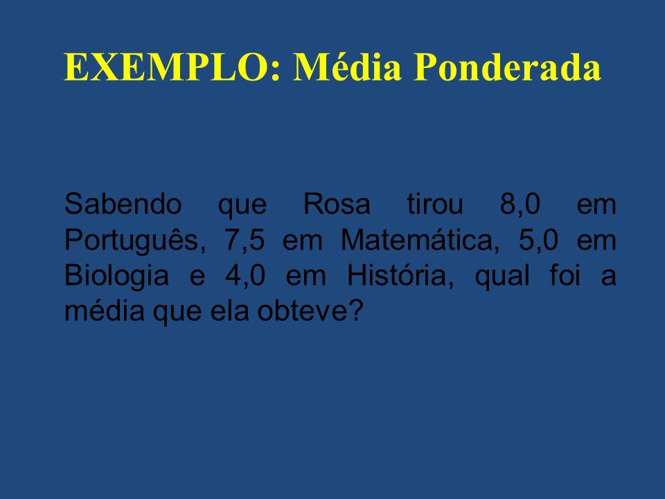 EXEMPLO: Média Ponderada Sabendo que Rosa tirou 8,0 em Português, 7,5 em Matemática, 5,0 em Biologia e 4,0 em História, qual foi a média que ela obtev