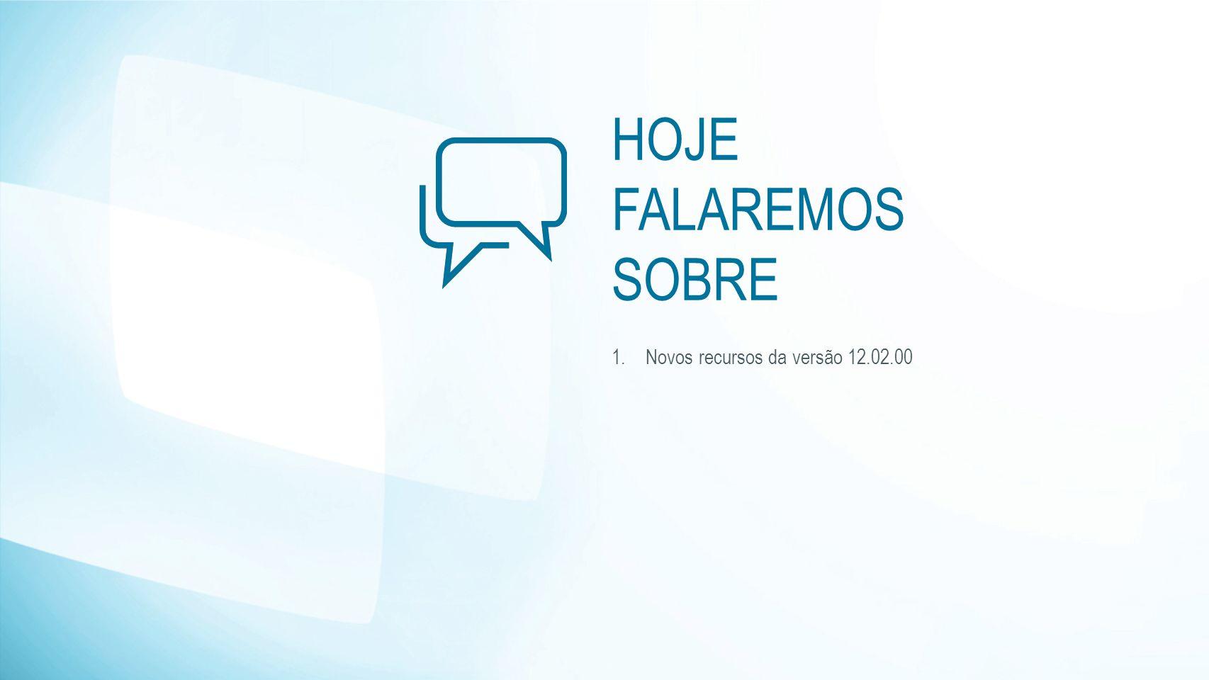 HOJE FALAREMOS SOBRE 1.Novos recursos da versão 12.02.00