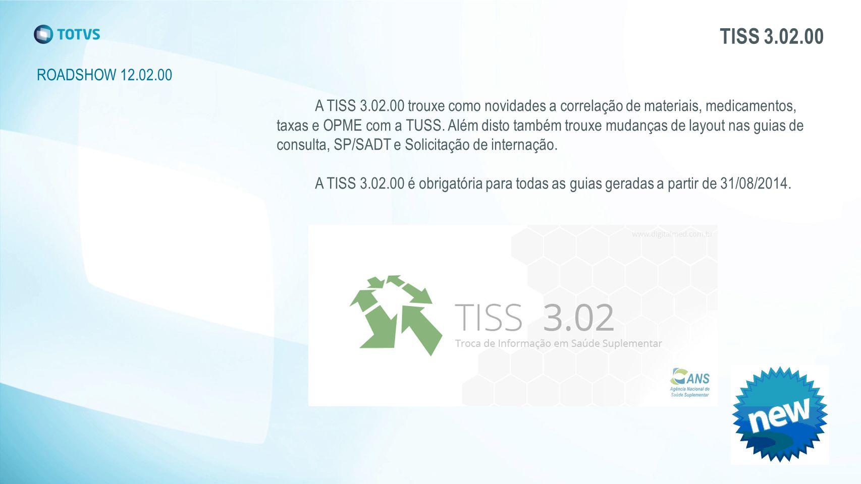 TISS 3.02.00 ROADSHOW 12.02.00 A TISS 3.02.00 trouxe como novidades a correlação de materiais, medicamentos, taxas e OPME com a TUSS.