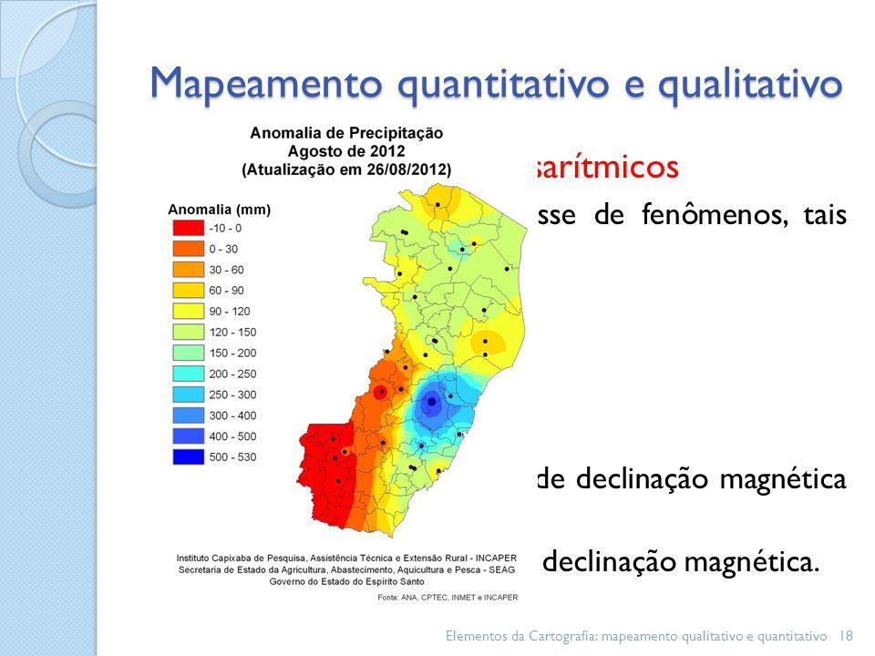 Mapeamento isarítmicos Usualmente representam classe de fenômenos, tais como: Isotermas- temperatura; Isoetas - precipitação; Isóbaras – pressão; Isoanômalas – anomalias; Isopóricas - variação anual de declinação magnética e; Isogônicas – curvas de igual declinação magnética.