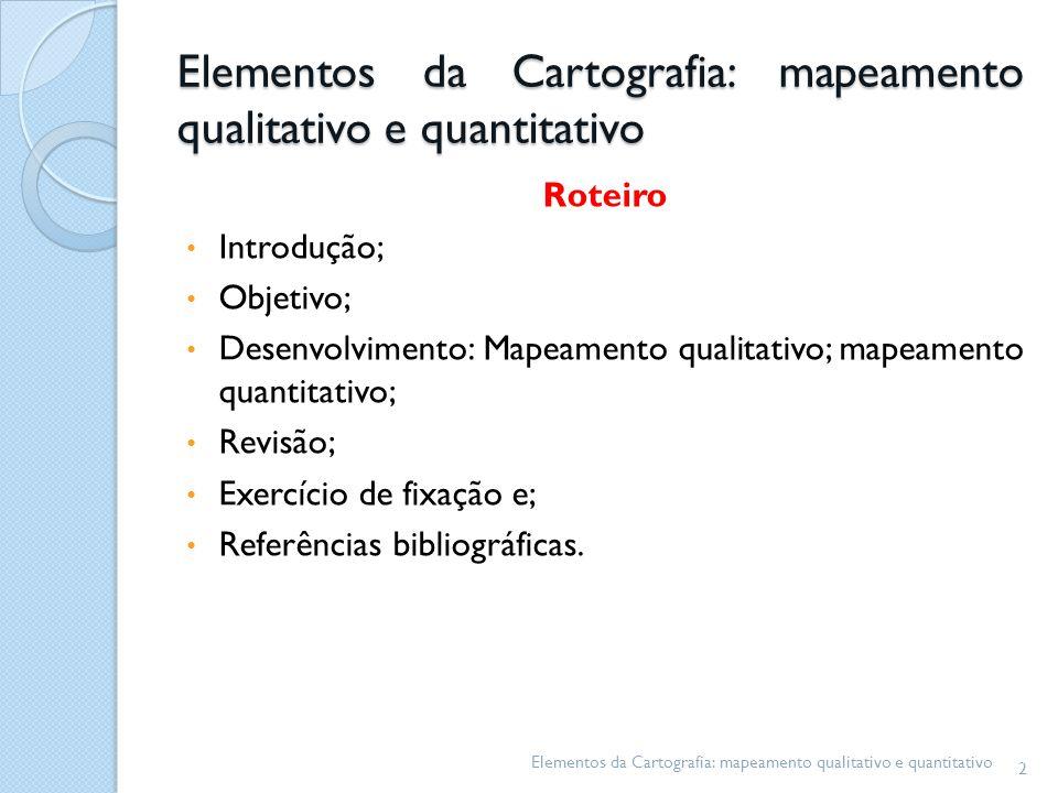 Elementos da Cartografia: mapeamento qualitativo e quantitativo Roteiro Introdução; Objetivo; Desenvolvimento: Mapeamento qualitativo; mapeamento quantitativo; Revisão; Exercício de fixação e; Referências bibliográficas.