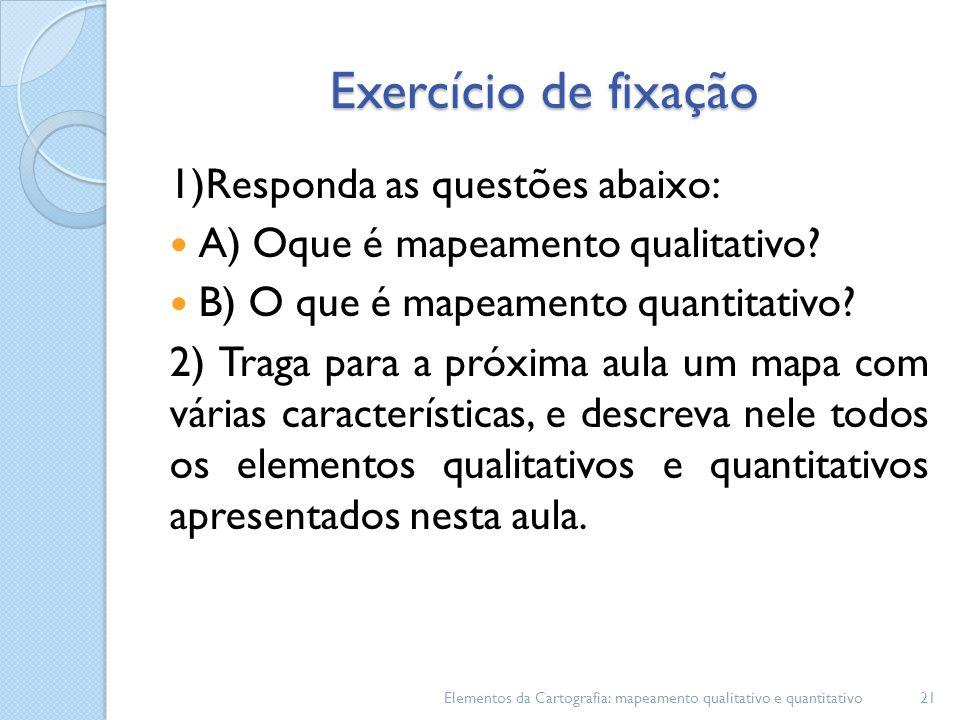 Exercício de fixação 1)Responda as questões abaixo: A) Oque é mapeamento qualitativo? B) O que é mapeamento quantitativo? 2) Traga para a próxima aula
