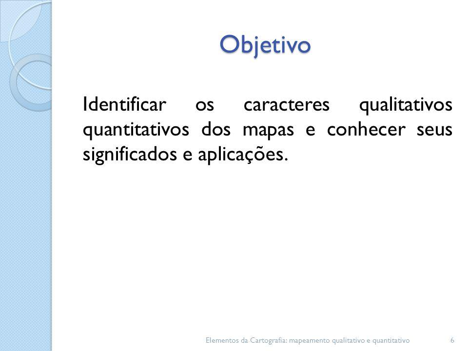 Objetivo Identificar os caracteres qualitativos quantitativos dos mapas e conhecer seus significados e aplicações. Elementos da Cartografia: mapeament