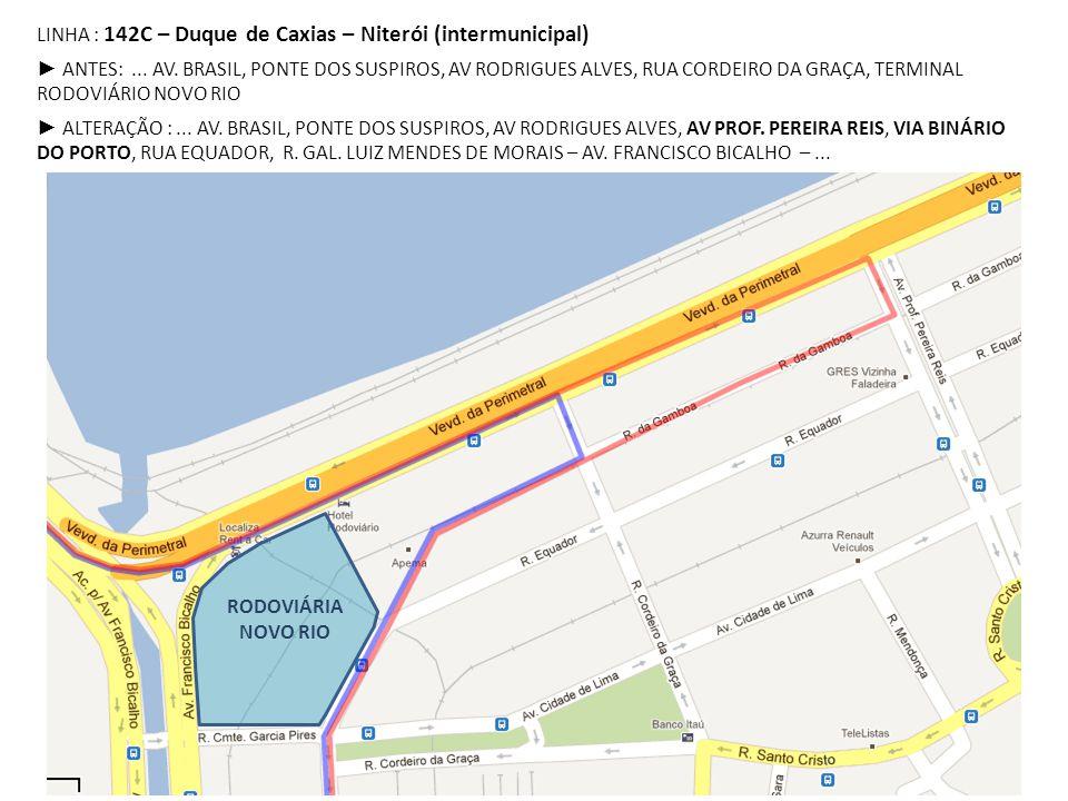 LINHA : 142C – Duque de Caxias – Niterói (intermunicipal) ► ANTES:... AV. BRASIL, PONTE DOS SUSPIROS, AV RODRIGUES ALVES, RUA CORDEIRO DA GRAÇA, TERMI