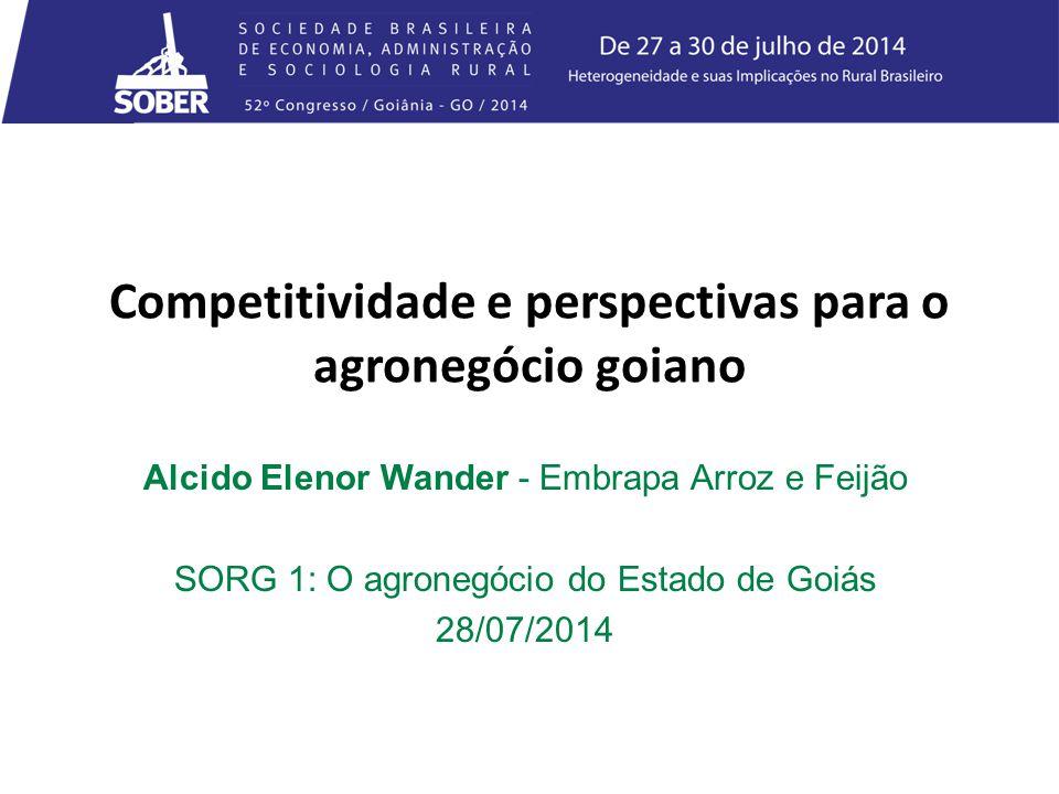 Competitividade e perspectivas para o agronegócio goiano Alcido Elenor Wander - Embrapa Arroz e Feijão SORG 1: O agronegócio do Estado de Goiás 28/07/2014