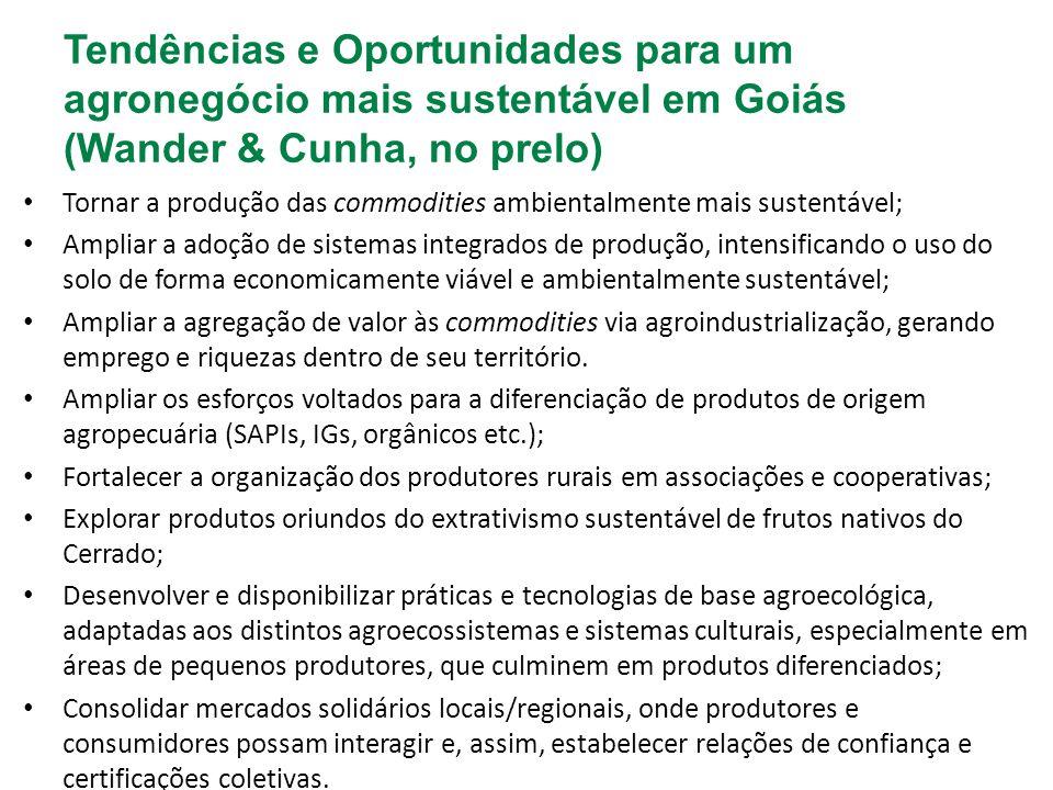Tendências e Oportunidades para um agronegócio mais sustentável em Goiás (Wander & Cunha, no prelo) Tornar a produção das commodities ambientalmente mais sustentável; Ampliar a adoção de sistemas integrados de produção, intensificando o uso do solo de forma economicamente viável e ambientalmente sustentável; Ampliar a agregação de valor às commodities via agroindustrialização, gerando emprego e riquezas dentro de seu território.