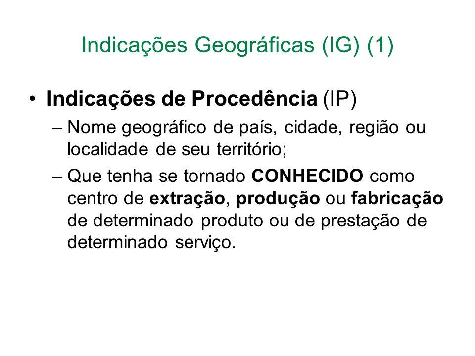 Indicações Geográficas (IG) (1) Indicações de Procedência (IP) –Nome geográfico de país, cidade, região ou localidade de seu território; –Que tenha se tornado CONHECIDO como centro de extração, produção ou fabricação de determinado produto ou de prestação de determinado serviço.