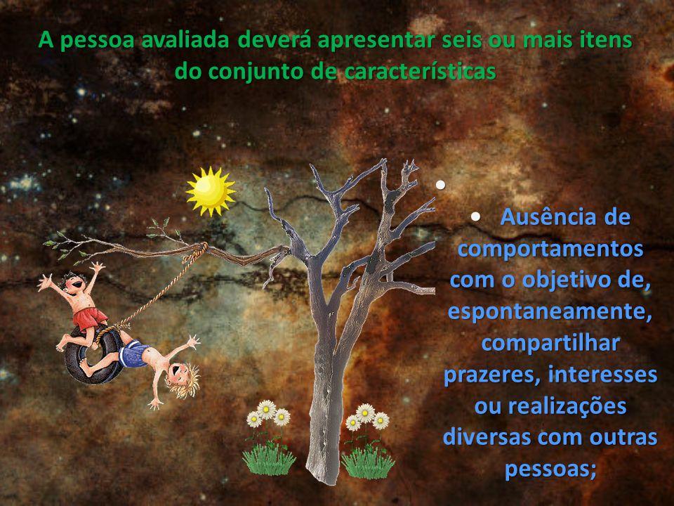 A pessoa avaliada deverá apresentar seis ou mais itens do conjunto de características Ausência de comportamentos com o objetivo de, espontaneamente, c