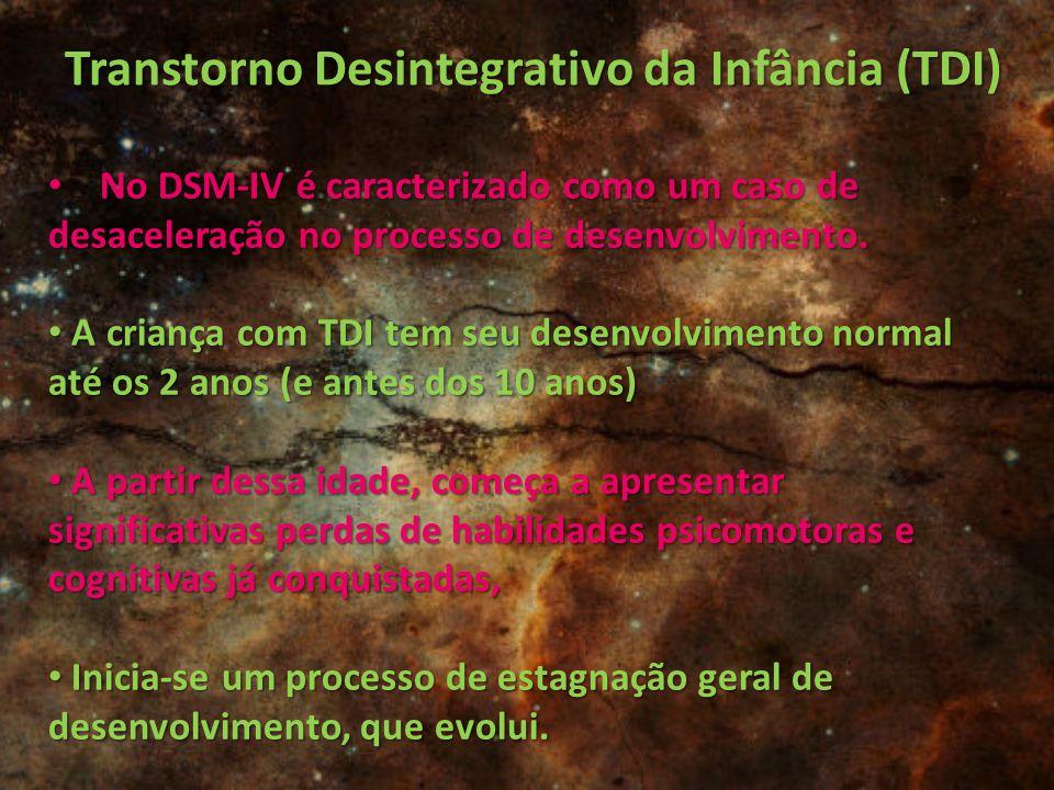 Transtorno Desintegrativo da Infância (TDI) No DSM-IV é caracterizado como um caso de desaceleração no processo de desenvolvimento. No DSM-IV é caract