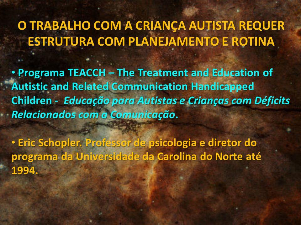 O TRABALHO COM A CRIANÇA AUTISTA REQUER ESTRUTURA COM PLANEJAMENTO E ROTINA Programa TEACCH – The Treatment and Education of Autistic and Related Comm