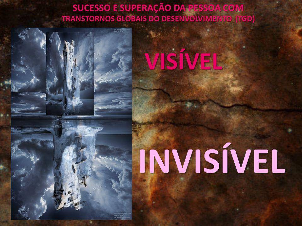 SUCESSO E SUPERAÇÃO DA PESSOA COM TRANSTORNOS GLOBAIS DO DESENVOLVIMENTO (TGD) VISÍVEL INVISÍVEL