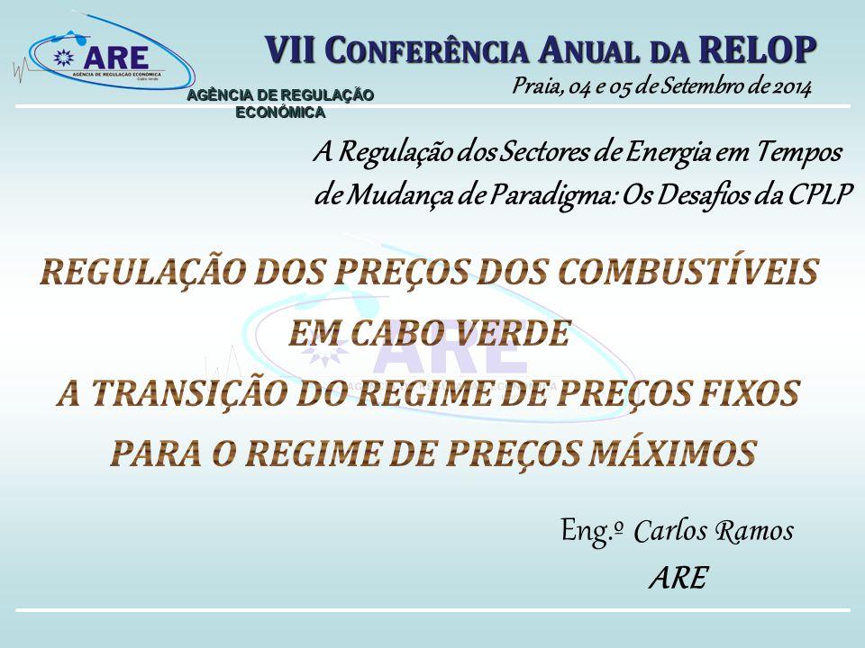 AGÊNCIA DE REGULAÇÃO ECONÓMICA A Regulação dos Sectores de Energia em Tempos de Mudança de Paradigma: Os Desafios da CPLP VII C ONFERÊNCIA A NUAL DA RELOP Praia, 04 e 05 de Setembro de 2014 Eng.º Carlos Ramos ARE