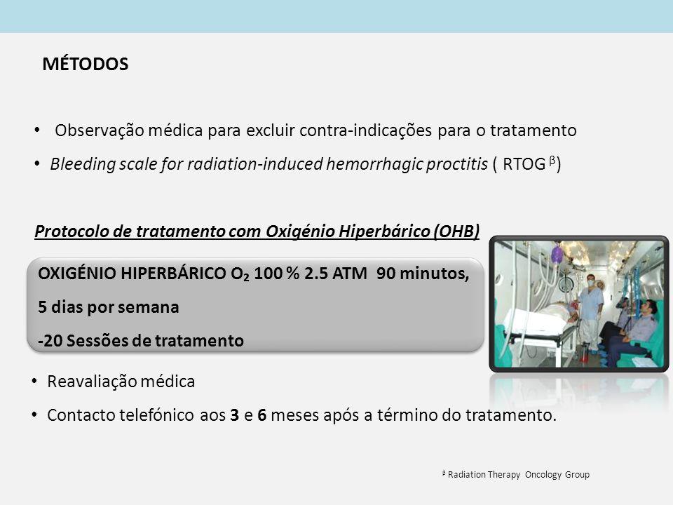 Protocolo de tratamento com Oxigénio Hiperbárico (OHB) Observação médica para excluir contra-indicações para o tratamento Bleeding scale for radiation-induced hemorrhagic proctitis ( RTOG β ) OXIGÉNIO HIPERBÁRICO O₂ 100 % 2.5 ATM 90 minutos, 5 dias por semana -20 Sessões de tratamento OXIGÉNIO HIPERBÁRICO O₂ 100 % 2.5 ATM 90 minutos, 5 dias por semana -20 Sessões de tratamento β Radiation Therapy Oncology Group Reavaliação médica Contacto telefónico aos 3 e 6 meses após a término do tratamento.