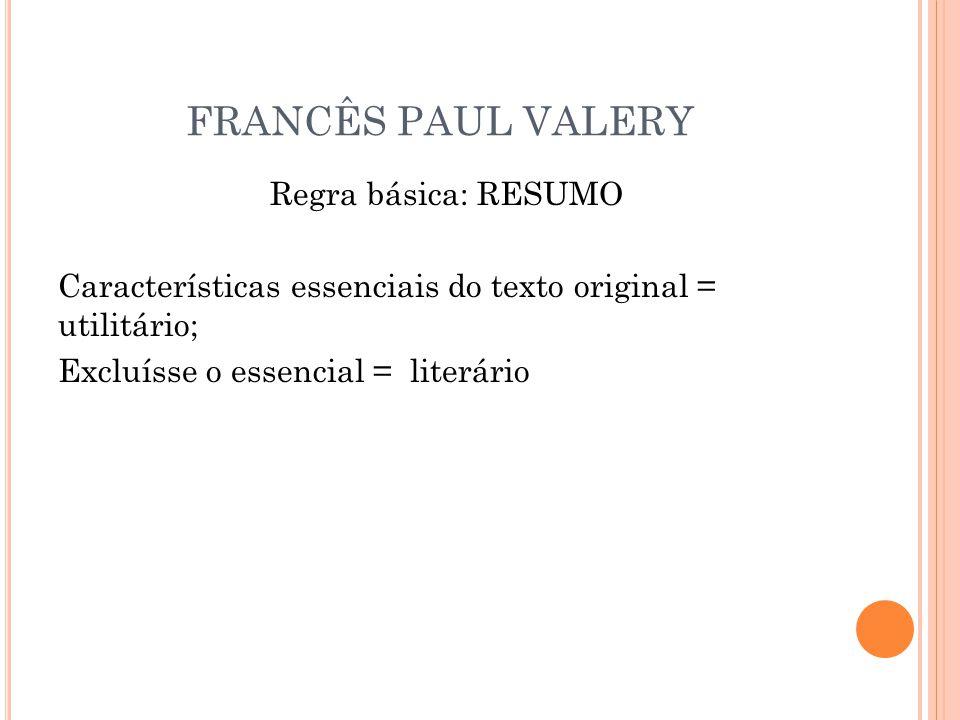 FRANCÊS PAUL VALERY Regra básica: RESUMO Características essenciais do texto original = utilitário; Excluísse o essencial = literário