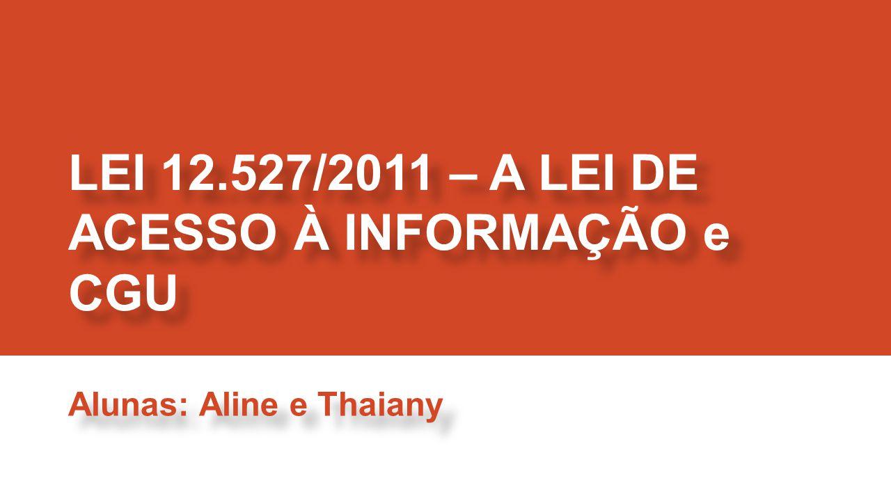 LEI 12.527/2011 – A LEI DE ACESSO À INFORMAÇÃO e CGU Alunas: Aline e Thaiany