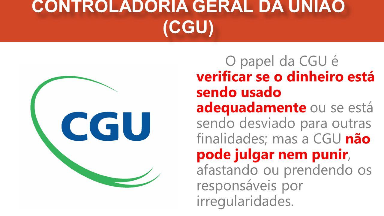 CONTROLADORIA GERAL DA UNIÃO (CGU) O papel da CGU é verificar se o dinheiro está sendo usado adequadamente ou se está sendo desviado para outras finalidades; mas a CGU não pode julgar nem punir, afastando ou prendendo os responsáveis por irregularidades.