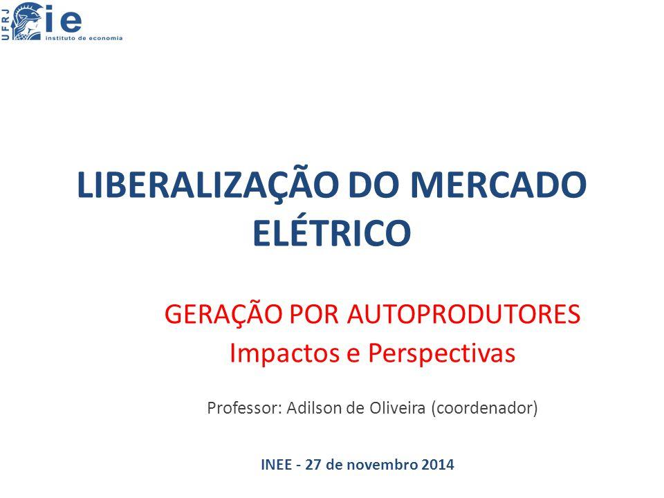 LIBERALIZAÇÃO DO MERCADO ELÉTRICO GERAÇÃO POR AUTOPRODUTORES Impactos e Perspectivas Professor: Adilson de Oliveira (coordenador) INEE - 27 de novembro 2014