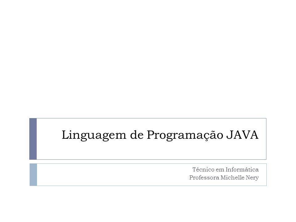 Linguagem de Programação JAVA Técnico em Informática Professora Michelle Nery