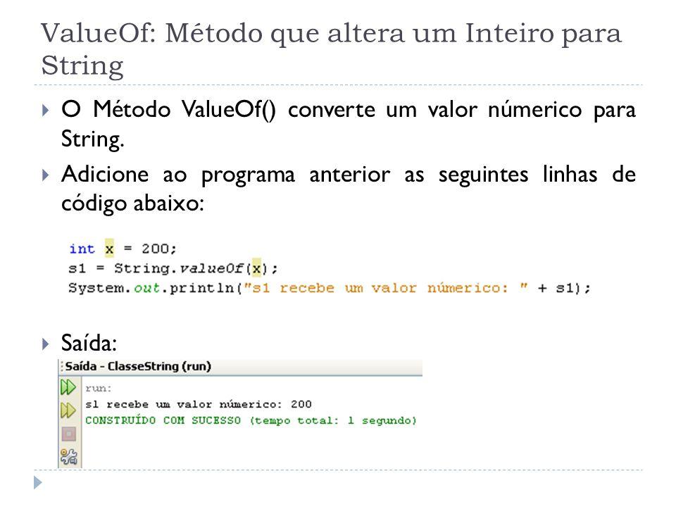 ValueOf: Método que altera um Inteiro para String  O Método ValueOf() converte um valor númerico para String.