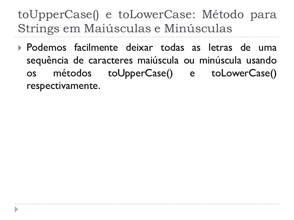 toUpperCase() e toLowerCase: Método para Strings em Maiúsculas e Minúsculas  Podemos facilmente deixar todas as letras de uma sequência de caracteres maiúscula ou minúscula usando os métodos toUpperCase() e toLowerCase() respectivamente.