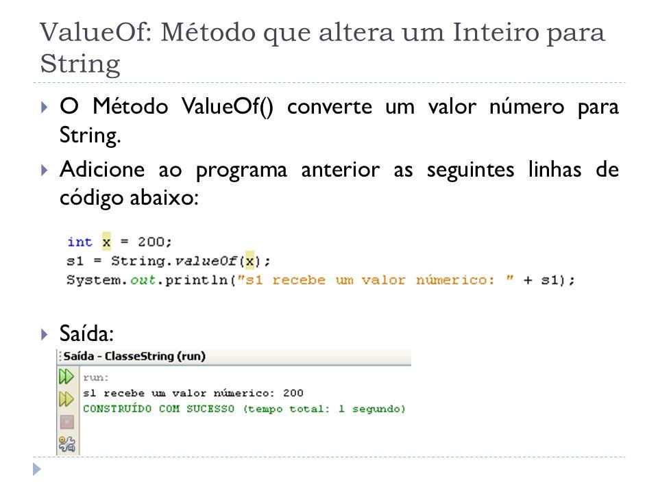 ValueOf: Método que altera um Inteiro para String  O Método ValueOf() converte um valor número para String.