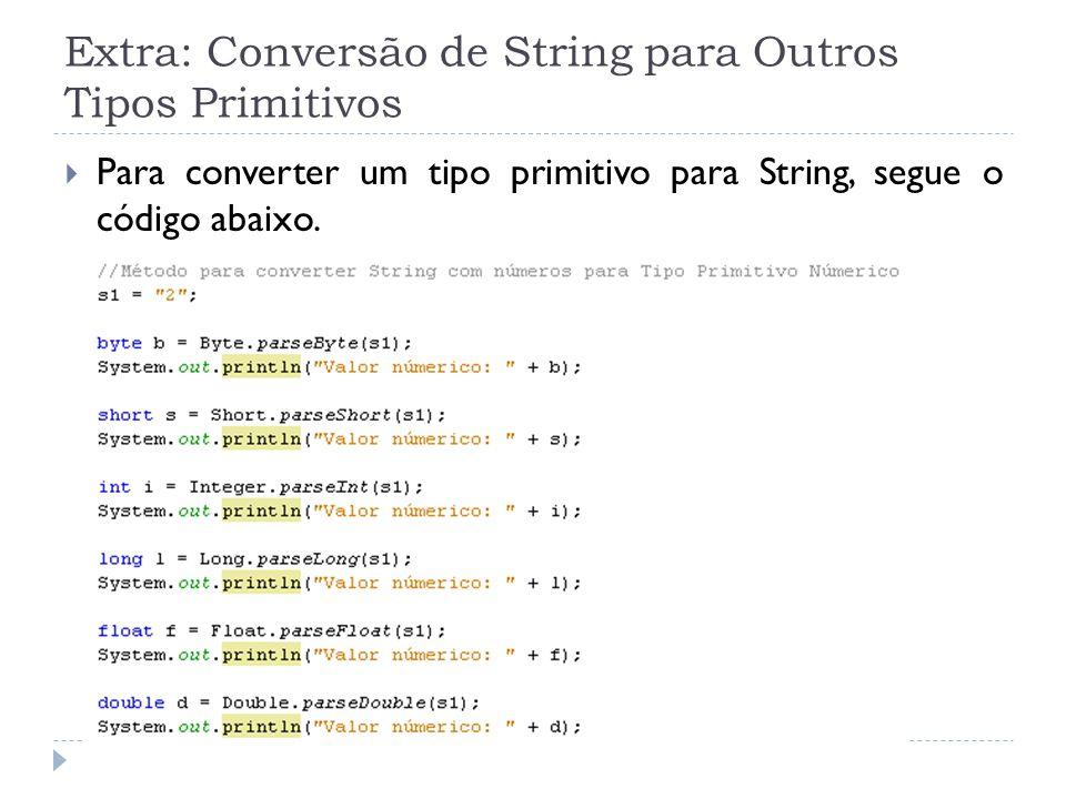 Extra: Conversão de String para Outros Tipos Primitivos  Para converter um tipo primitivo para String, segue o código abaixo.
