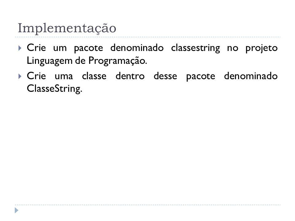 Implementação  Crie um pacote denominado classestring no projeto Linguagem de Programação.