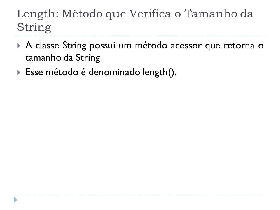 Length: Método que Verifica o Tamanho da String  A classe String possui um método acessor que retorna o tamanho da String.