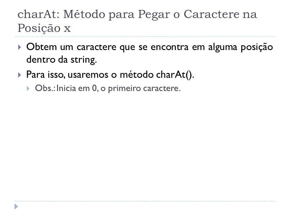 charAt: Método para Pegar o Caractere na Posição x  Obtem um caractere que se encontra em alguma posição dentro da string.