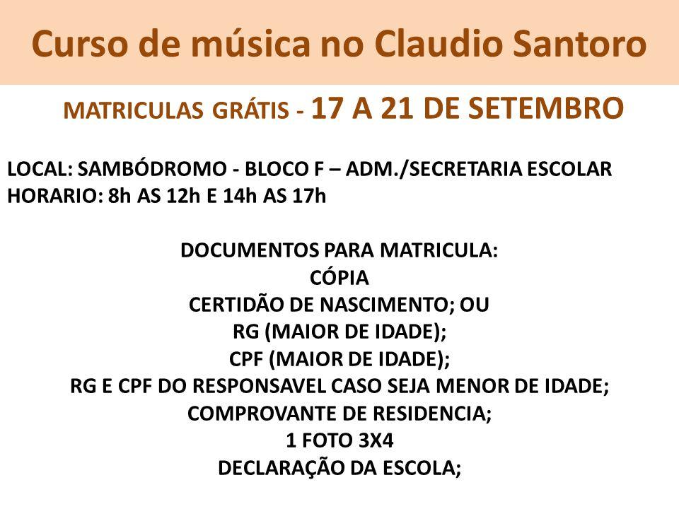 Curso de música no Claudio Santoro MATRICULAS GRÁTIS - 17 A 21 DE SETEMBRO LOCAL: SAMBÓDROMO - BLOCO F – ADM./SECRETARIA ESCOLAR HORARIO: 8h AS 12h E 14h AS 17h DOCUMENTOS PARA MATRICULA: CÓPIA CERTIDÃO DE NASCIMENTO; OU RG (MAIOR DE IDADE); CPF (MAIOR DE IDADE); RG E CPF DO RESPONSAVEL CASO SEJA MENOR DE IDADE; COMPROVANTE DE RESIDENCIA; 1 FOTO 3X4 DECLARAÇÃO DA ESCOLA;