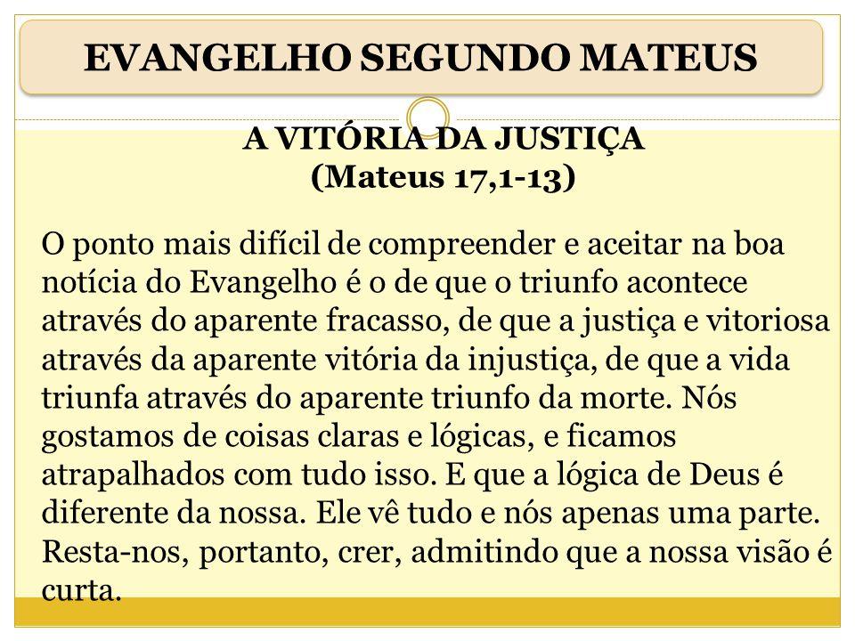 A VITÓRIA DA JUSTIÇA (Mateus 17,1-13) O ponto mais difícil de compreender e aceitar na boa notícia do Evangelho é o de que o triunfo acontece através