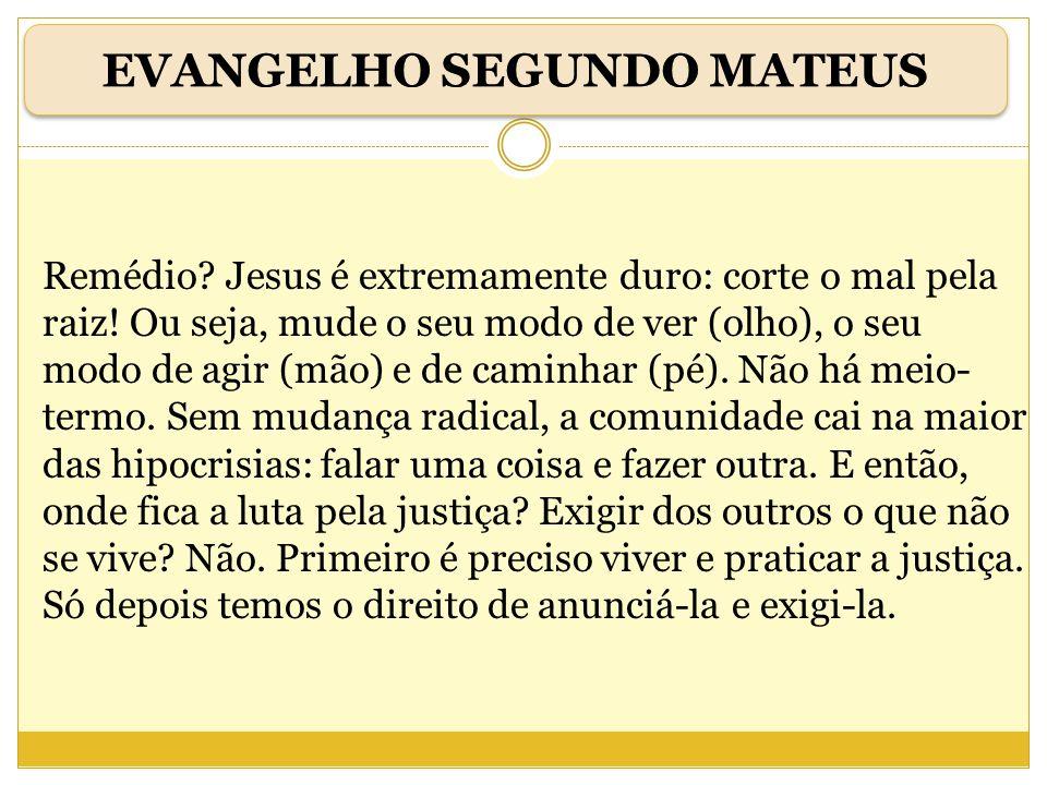 Remédio? Jesus é extremamente duro: corte o mal pela raiz! Ou seja, mude o seu modo de ver (olho), o seu modo de agir (mão) e de caminhar (pé). Não há