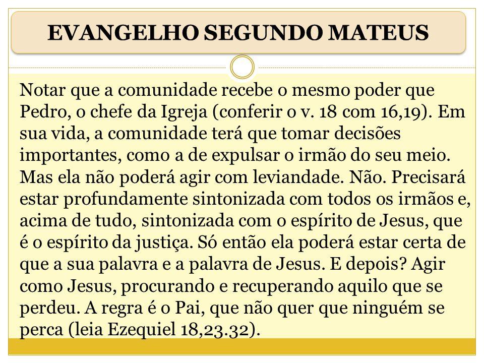 Notar que a comunidade recebe o mesmo poder que Pedro, o chefe da Igreja (conferir o v. 18 com 16,19). Em sua vida, a comunidade terá que tomar decisõ