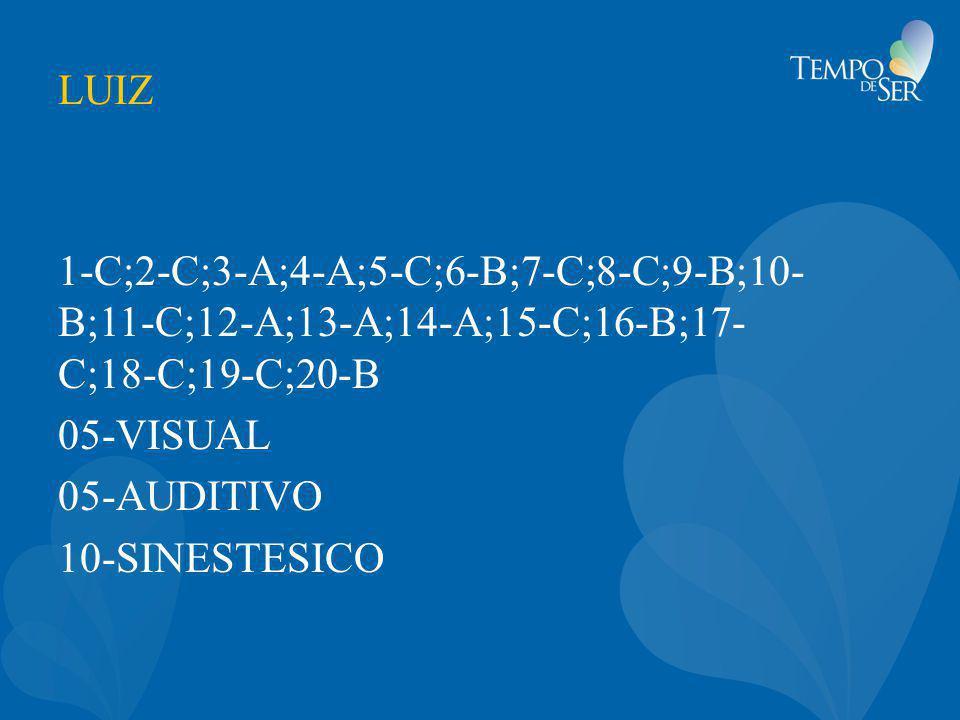 LUIZ 1-C;2-C;3-A;4-A;5-C;6-B;7-C;8-C;9-B;10- B;11-C;12-A;13-A;14-A;15-C;16-B;17- C;18-C;19-C;20-B 05-VISUAL 05-AUDITIVO 10-SINESTESICO
