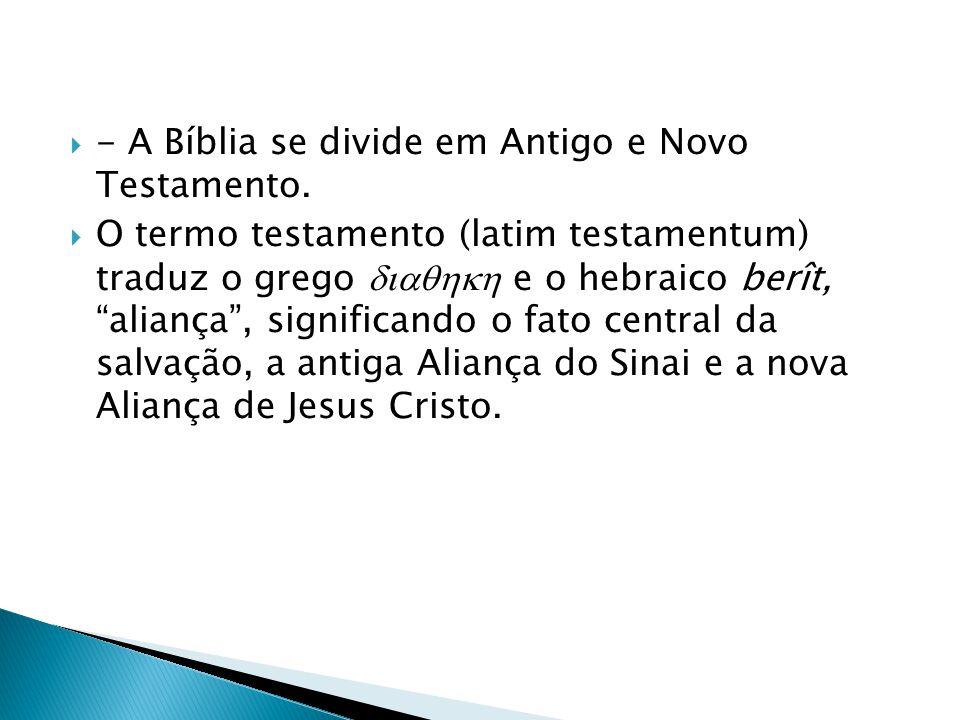 """ - A Bíblia se divide em Antigo e Novo Testamento.  O termo testamento (latim testamentum) traduz o grego  e o hebraico berît, """"aliança"""", sig"""