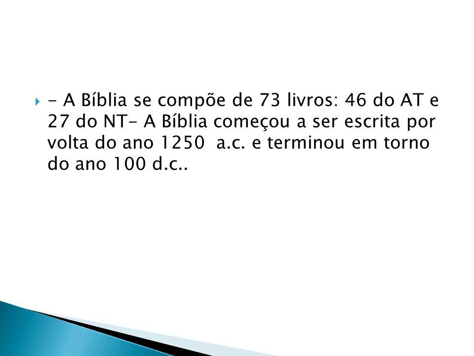  - A Bíblia se compõe de 73 livros: 46 do AT e 27 do NT- A Bíblia começou a ser escrita por volta do ano 1250 a.c. e terminou em torno do ano 100 d.c