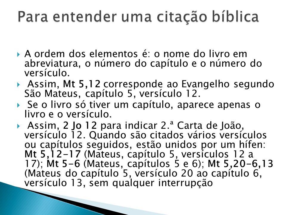  A ordem dos elementos é: o nome do livro em abreviatura, o número do capítulo e o número do versículo.  Assim, Mt 5,12 corresponde ao Evangelho seg