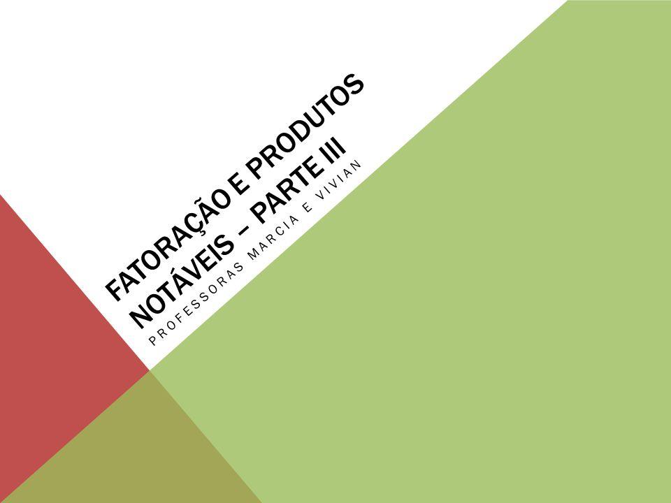 FATORAÇÃO E PRODUTOS NOTÁVEIS – PARTE III PROFESSORAS MARCIA E VIVIAN