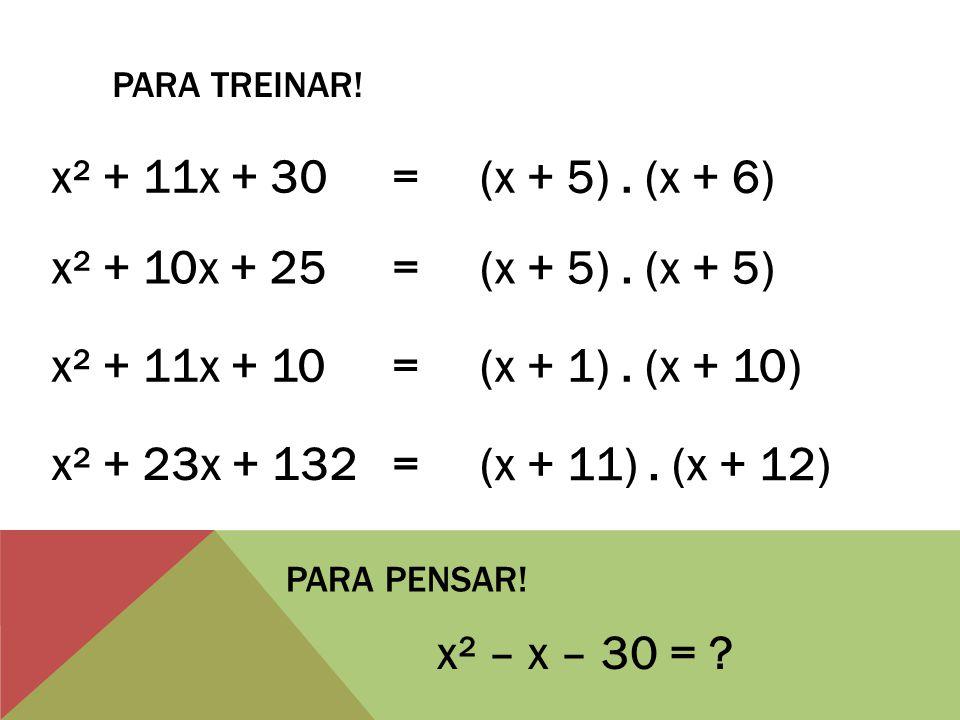 PARA TREINAR. x² + 11x + 30 = (x + 5). (x + 6) x² + 10x + 25 = (x + 5).