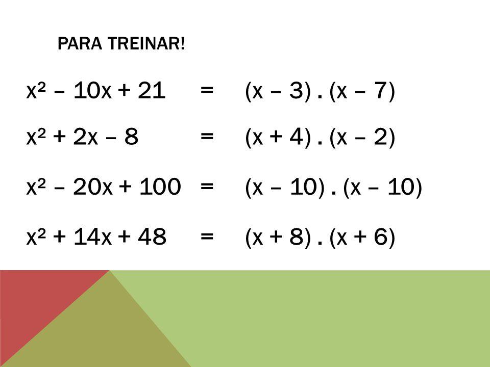 PARA TREINAR. x² – 10x + 21 = (x – 3). (x – 7) x² + 2x – 8 = (x + 4).